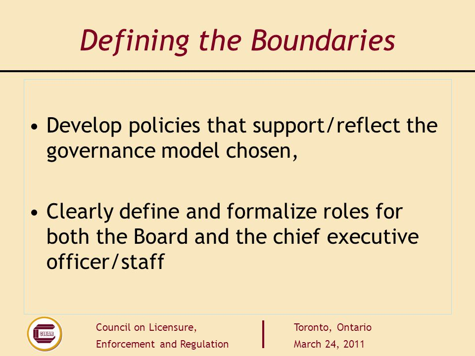Council on Licensure, Enforcement and Regulation Toronto, Ontario March 24, 2011 Defining the Boundaries Develop policies that support/reflect the governance model chosen, Clearly define and formalize roles for both the Board and the chief executive officer/staff