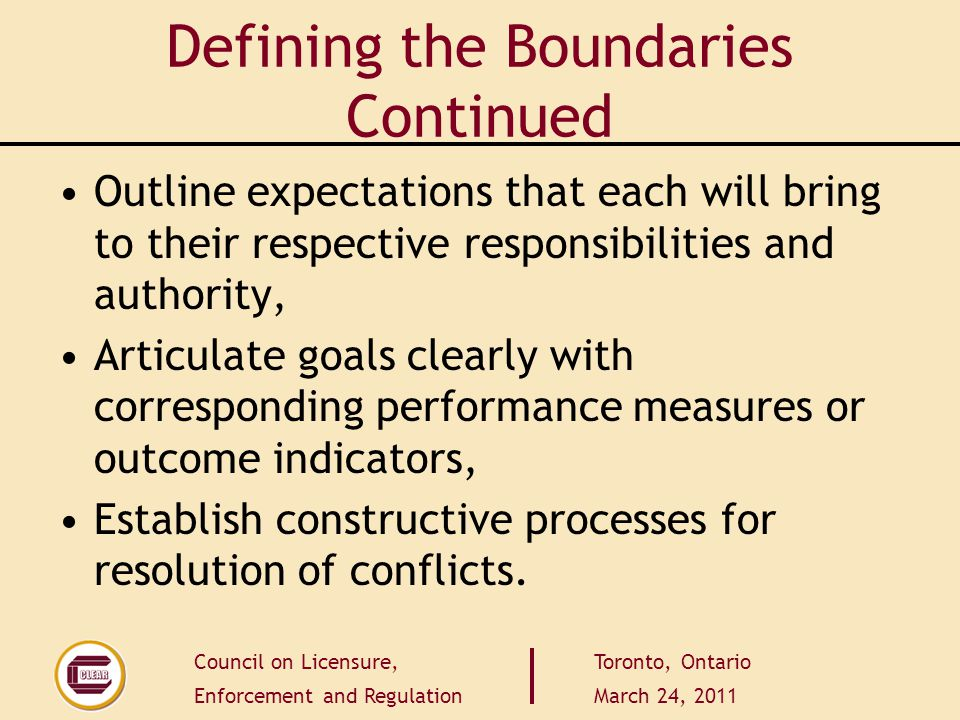Council on Licensure, Enforcement and Regulation Toronto, Ontario March 24, 2011 Defining the Boundaries Continued Outline expectations that each will bring to their respective responsibilities and authority, Articulate goals clearly with corresponding performance measures or outcome indicators, Establish constructive processes for resolution of conflicts.