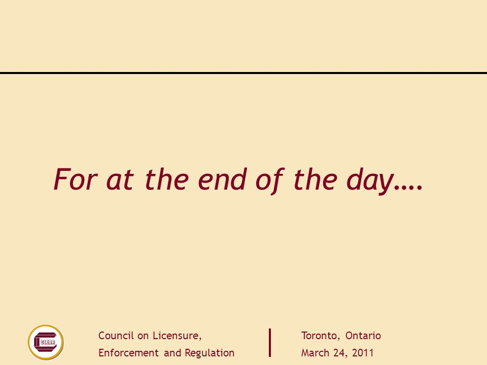 Council on Licensure, Enforcement and Regulation Toronto, Ontario March 24, 2011 For at the end of the day….