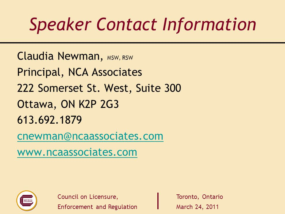 Council on Licensure, Enforcement and Regulation Toronto, Ontario March 24, 2011 Speaker Contact Information Claudia Newman, MSW, RSW Principal, NCA Associates 222 Somerset St.