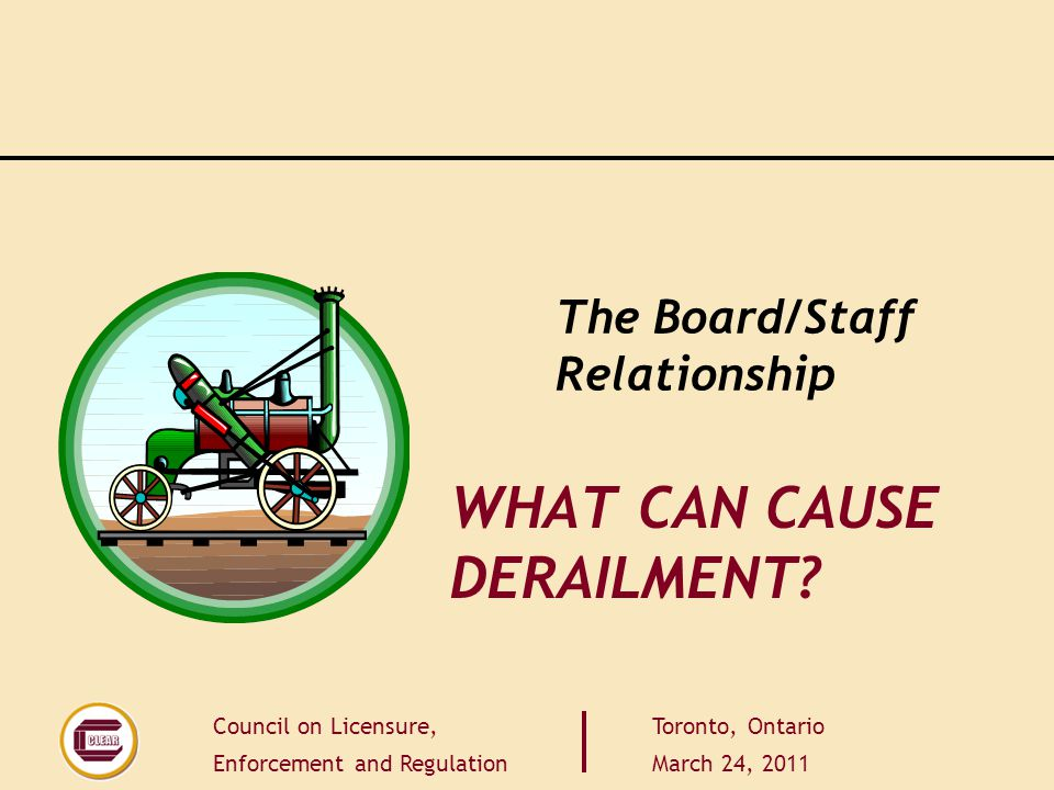 Council on Licensure, Enforcement and Regulation Toronto, Ontario March 24, 2011 WHAT CAN CAUSE DERAILMENT.