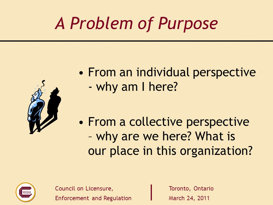 Council on Licensure, Enforcement and Regulation Toronto, Ontario March 24, 2011 A Problem of Purpose From an individual perspective - why am I here.