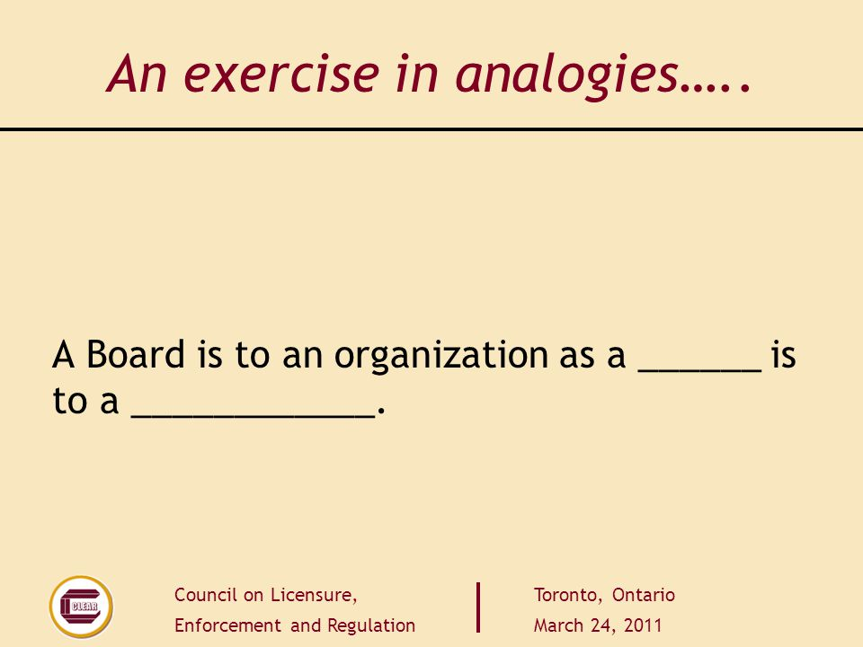 Council on Licensure, Enforcement and Regulation Toronto, Ontario March 24, 2011 An exercise in analogies…..