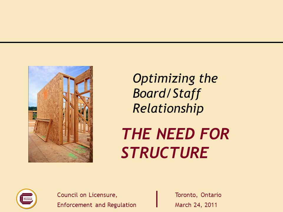 Council on Licensure, Enforcement and Regulation Toronto, Ontario March 24, 2011 THE NEED FOR STRUCTURE Optimizing the Board/Staff Relationship