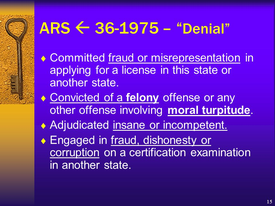 15 ARS  36-1975 – Denial  Committed fraud or misrepresentation in applying for a license in this state or another state.