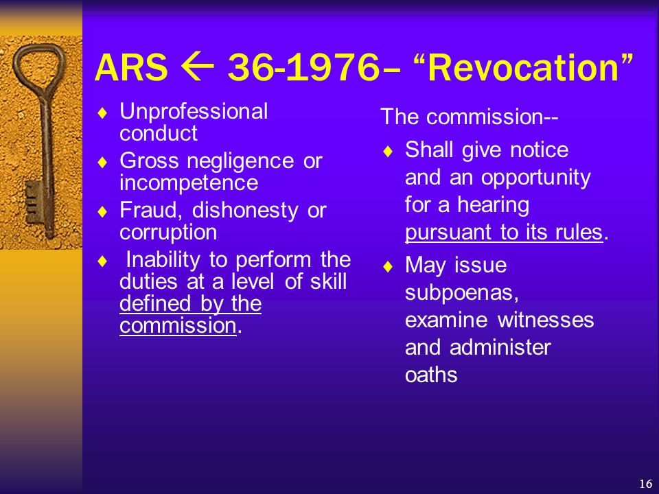 16 ARS  36-1976– Revocation  Unprofessional conduct  Gross negligence or incompetence  Fraud, dishonesty or corruption  Inability to perform the duties at a level of skill defined by the commission.