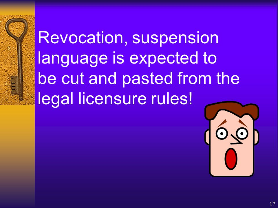 17 Revocation, suspension language is expected to be cut and pasted from the legal licensure rules!