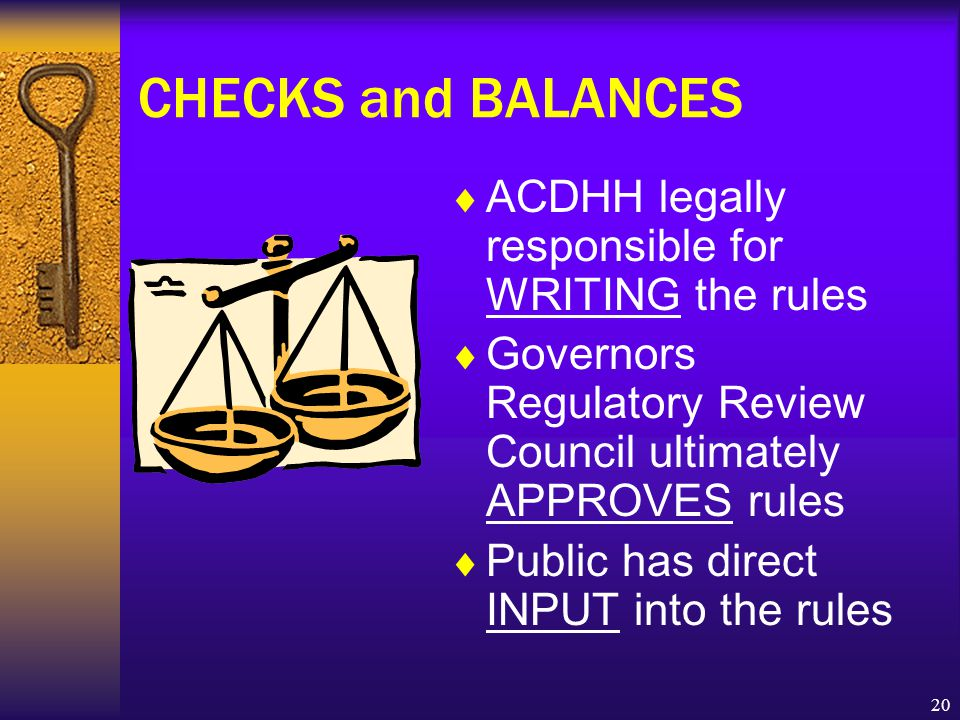 20 CHECKS and BALANCES  ACDHH legally responsible for WRITING the rules  Governors Regulatory Review Council ultimately APPROVES rules  Public has direct INPUT into the rules