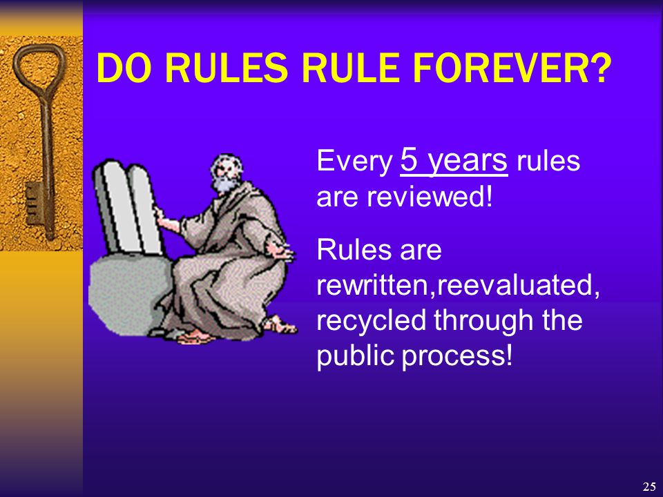 25 DO RULES RULE FOREVER. Every 5 years rules are reviewed.