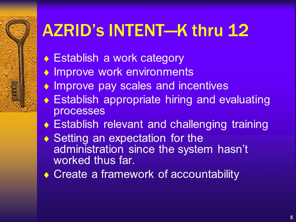 8 AZRID's INTENT—K thru 12  Establish a work category  Improve work environments  Improve pay scales and incentives  Establish appropriate hiring and evaluating processes  Establish relevant and challenging training  Setting an expectation for the administration since the system hasn't worked thus far.