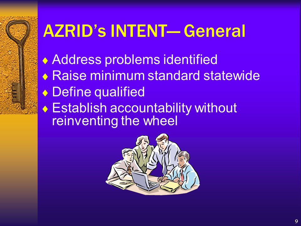 9 AZRID's INTENT— General  Address problems identified  Raise minimum standard statewide  Define qualified  Establish accountability without reinventing the wheel