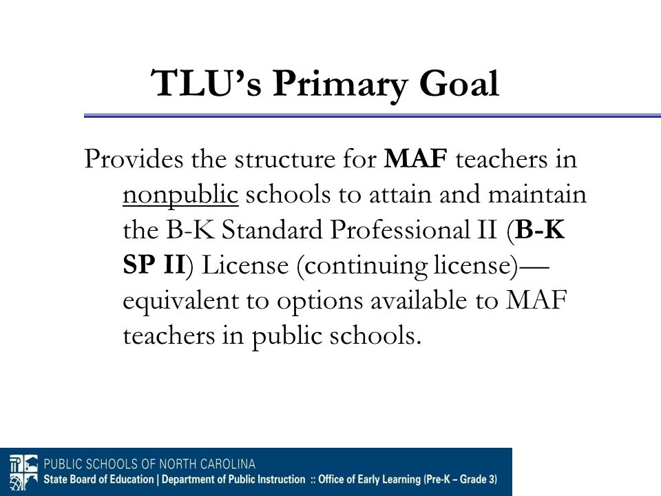 TLU's Primary Goal Provides the structure for MAF teachers in nonpublic schools to attain and maintain the B-K Standard Professional II (B-K SP II) Li
