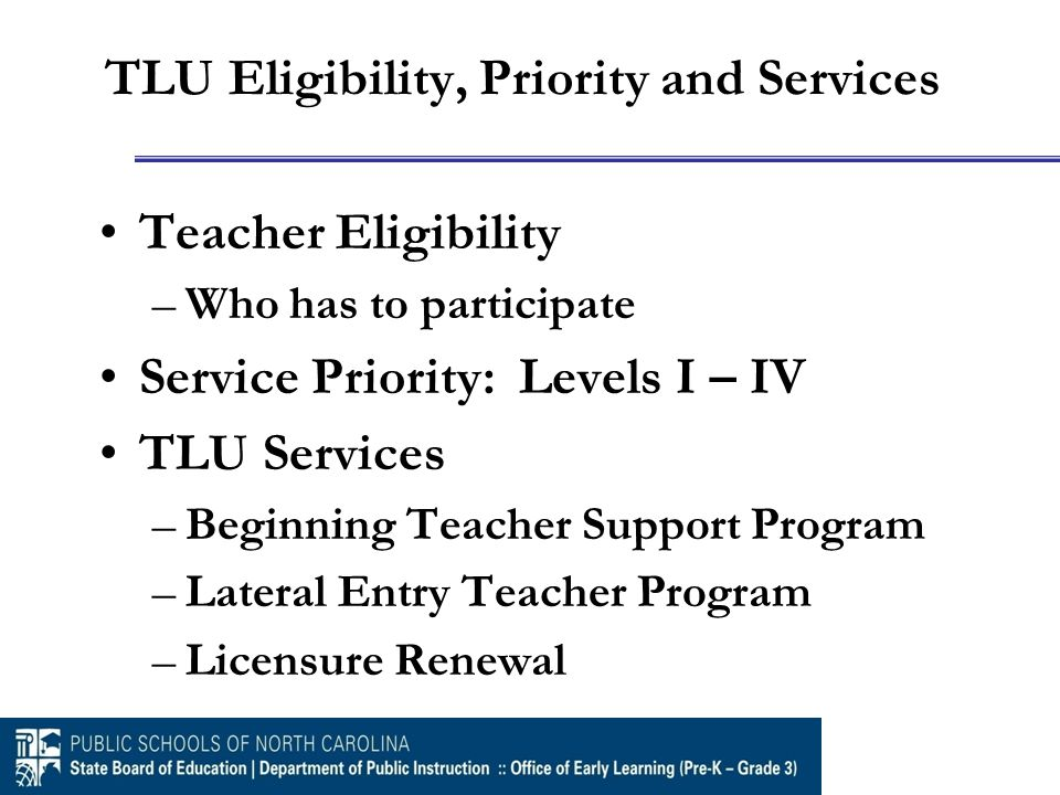 TLU Eligibility, Priority and Services Teacher Eligibility –Who has to participate Service Priority: Levels I – IV TLU Services –Beginning Teacher Support Program –Lateral Entry Teacher Program –Licensure Renewal