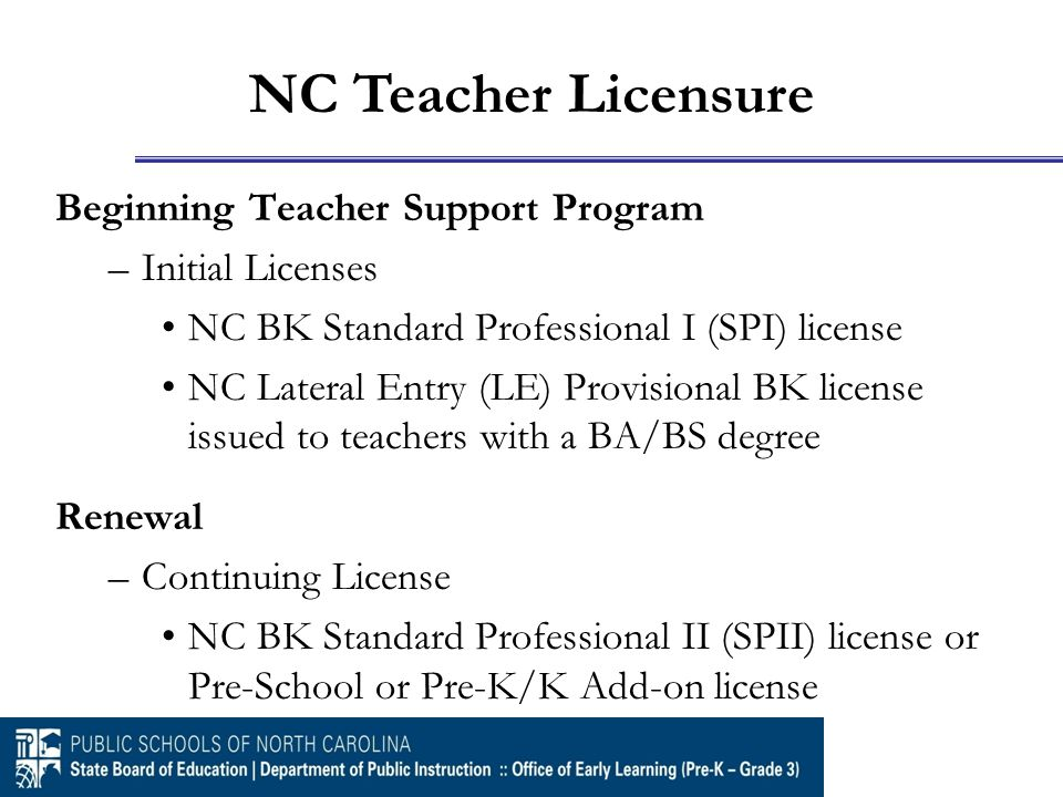 Beginning Teacher Support Program –Initial Licenses NC BK Standard Professional I (SPI) license NC Lateral Entry (LE) Provisional BK license issued to teachers with a BA/BS degree Renewal –Continuing License NC BK Standard Professional II (SPII) license or Pre-School or Pre-K/K Add-on license NC Teacher Licensure
