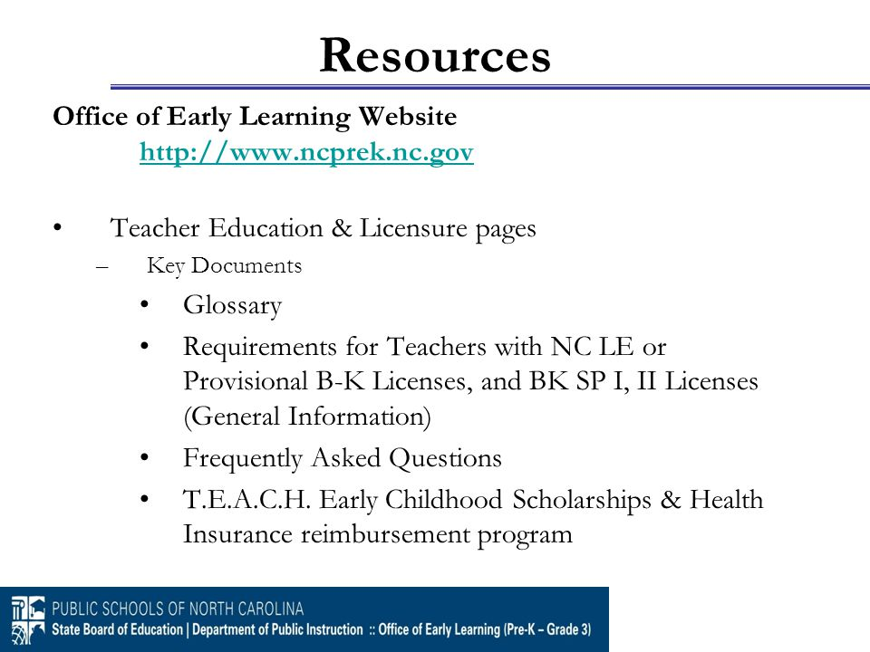 Resources Office of Early Learning Website http://www.ncprek.nc.gov http://www.ncprek.nc.gov Teacher Education & Licensure pages –Key Documents Glossa
