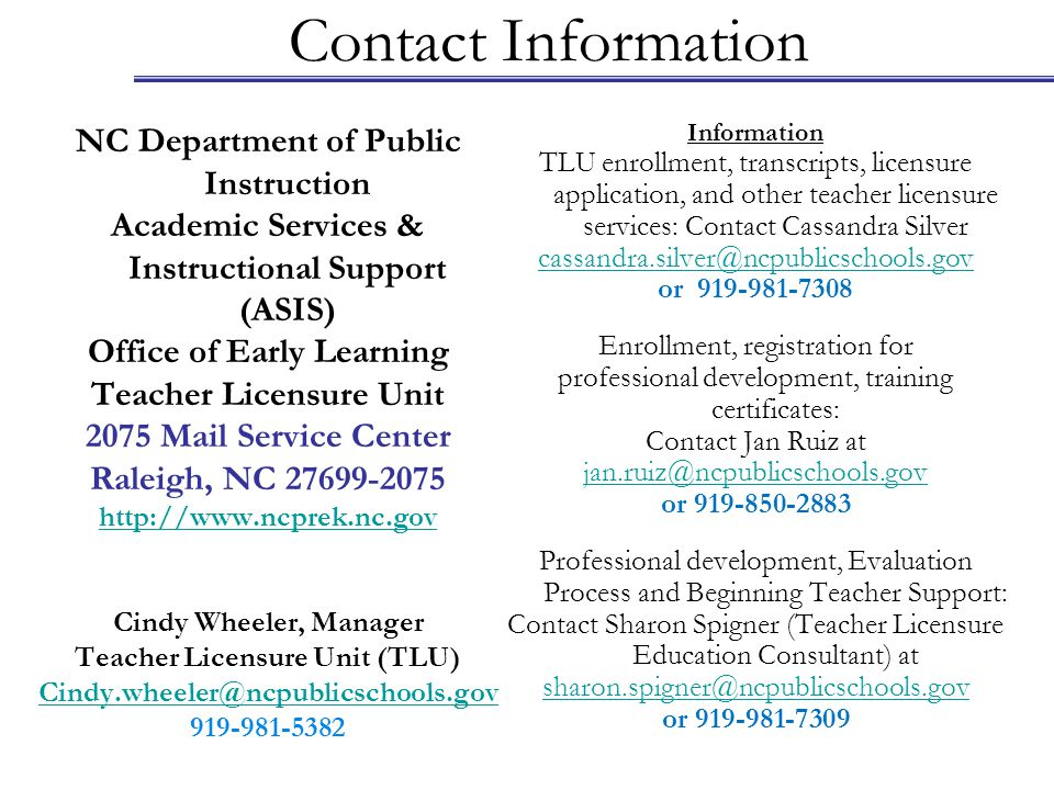 Contact Information NC Department of Public Instruction Academic Services & Instructional Support (ASIS) Office of Early Learning Teacher Licensure Unit 2075 Mail Service Center Raleigh, NC 27699-2075 http://www.ncprek.nc.gov Cindy Wheeler, Manager Teacher Licensure Unit (TLU) Cindy.wheeler@ncpublicschools.gov 919-981-5382 Information TLU enrollment, transcripts, licensure application, and other teacher licensure services: Contact Cassandra Silver cassandra.silver@ncpublicschools.gov or 919-981-7308 Enrollment, registration for professional development, training certificates: Contact Jan Ruiz at jan.ruiz@ncpublicschools.gov or 919-850-2883 Professional development, Evaluation Process and Beginning Teacher Support: Contact Sharon Spigner (Teacher Licensure Education Consultant) at sharon.spigner@ncpublicschools.gov or 919-981-7309