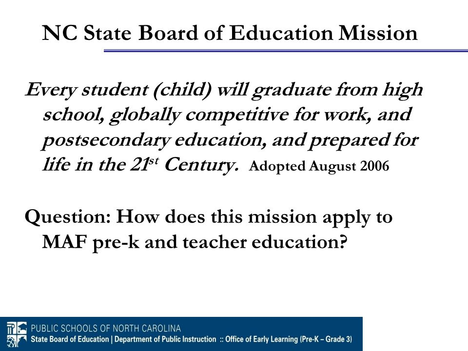 NC State Board of Education Mission Every student (child) will graduate from high school, globally competitive for work, and postsecondary education, and prepared for life in the 21 st Century.
