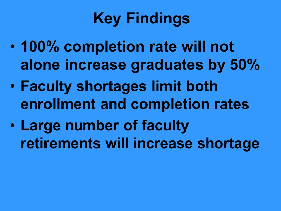 Key Findings 100% completion rate will not alone increase graduates by 50% Faculty shortages limit both enrollment and completion rates Large number of faculty retirements will increase shortage