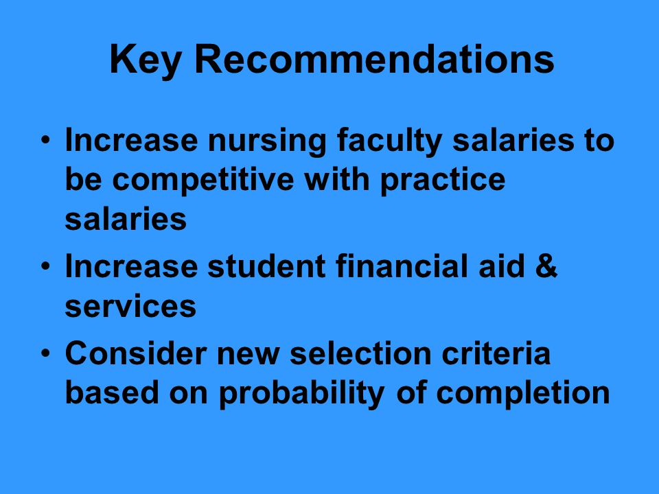 Key Recommendations Increase nursing faculty salaries to be competitive with practice salaries Increase student financial aid & services Consider new