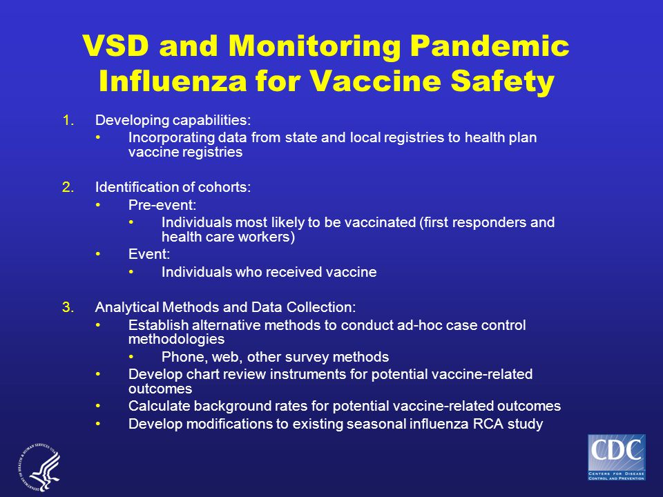 VSD and Monitoring Pandemic Influenza for Vaccine Safety 1.Developing capabilities: Incorporating data from state and local registries to health plan vaccine registries 2.Identification of cohorts: Pre-event: Individuals most likely to be vaccinated (first responders and health care workers) Event: Individuals who received vaccine 3.Analytical Methods and Data Collection: Establish alternative methods to conduct ad-hoc case control methodologies Phone, web, other survey methods Develop chart review instruments for potential vaccine-related outcomes Calculate background rates for potential vaccine-related outcomes Develop modifications to existing seasonal influenza RCA study