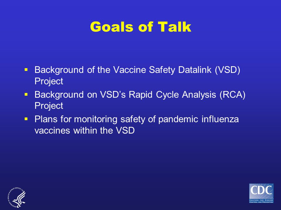 Vaccine Safety Datalink (VSD): Background  Established in 1990  A collaborative project among CDC and 8 managed care organizations (MCOs)  Allows for planned immunization safety studies as well as timely investigations arising from –hypotheses from medical literature and pre-licensure –reports to the Vaccine Adverse Event Reporting System (VAERS),Vaccine Adverse Event Reporting System (VAERS), –changes in immunization schedules, or the introduction of new vaccines.