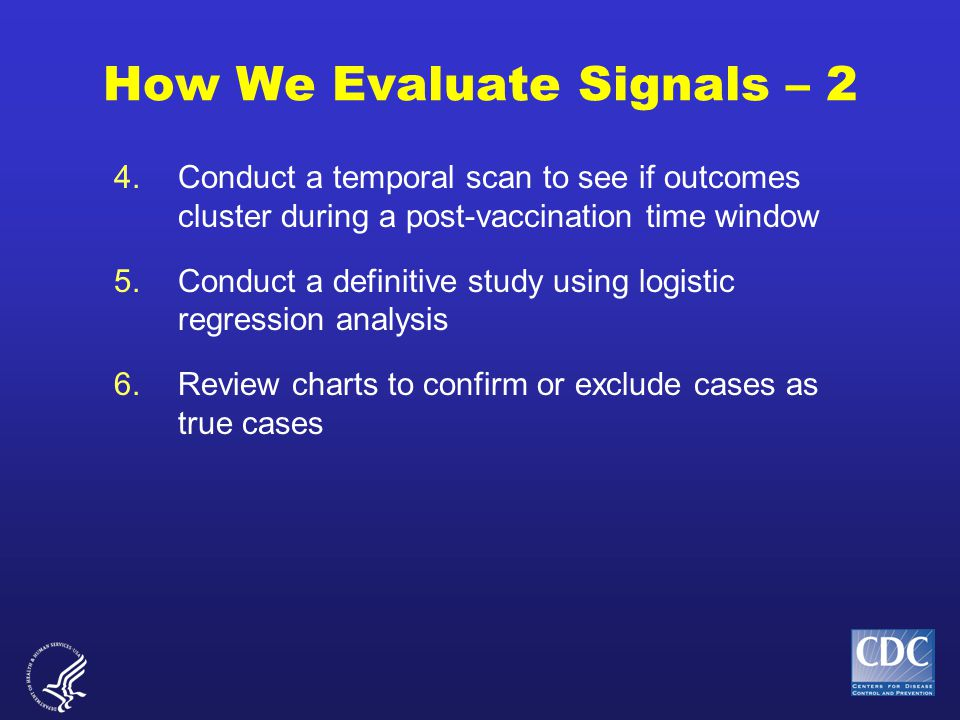 How We Evaluate Signals – 2 4.Conduct a temporal scan to see if outcomes cluster during a post-vaccination time window 5.Conduct a definitive study using logistic regression analysis 6.Review charts to confirm or exclude cases as true cases