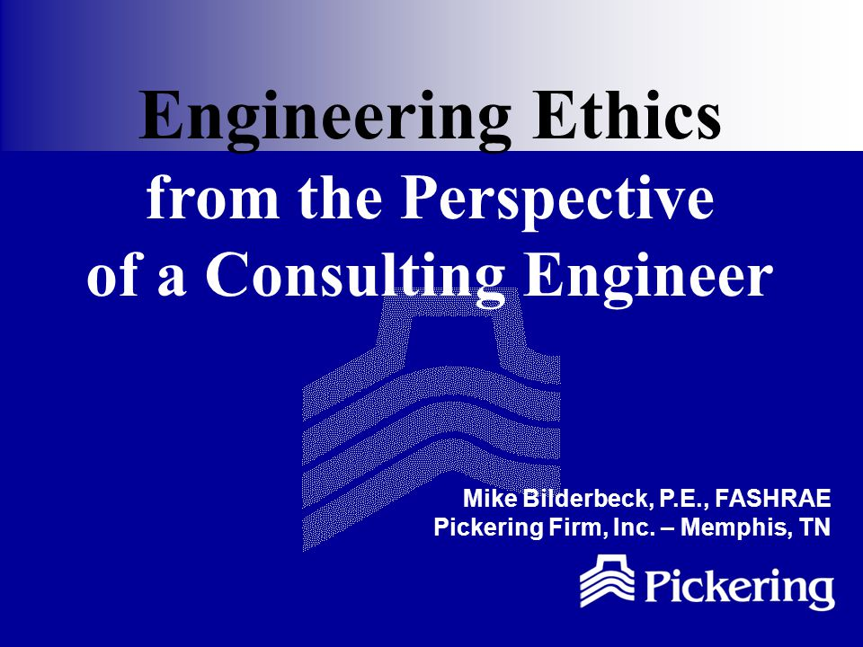 Engineering Ethics from the Perspective of a Consulting Engineer Mike Bilderbeck, P.E., FASHRAE Pickering Firm, Inc.