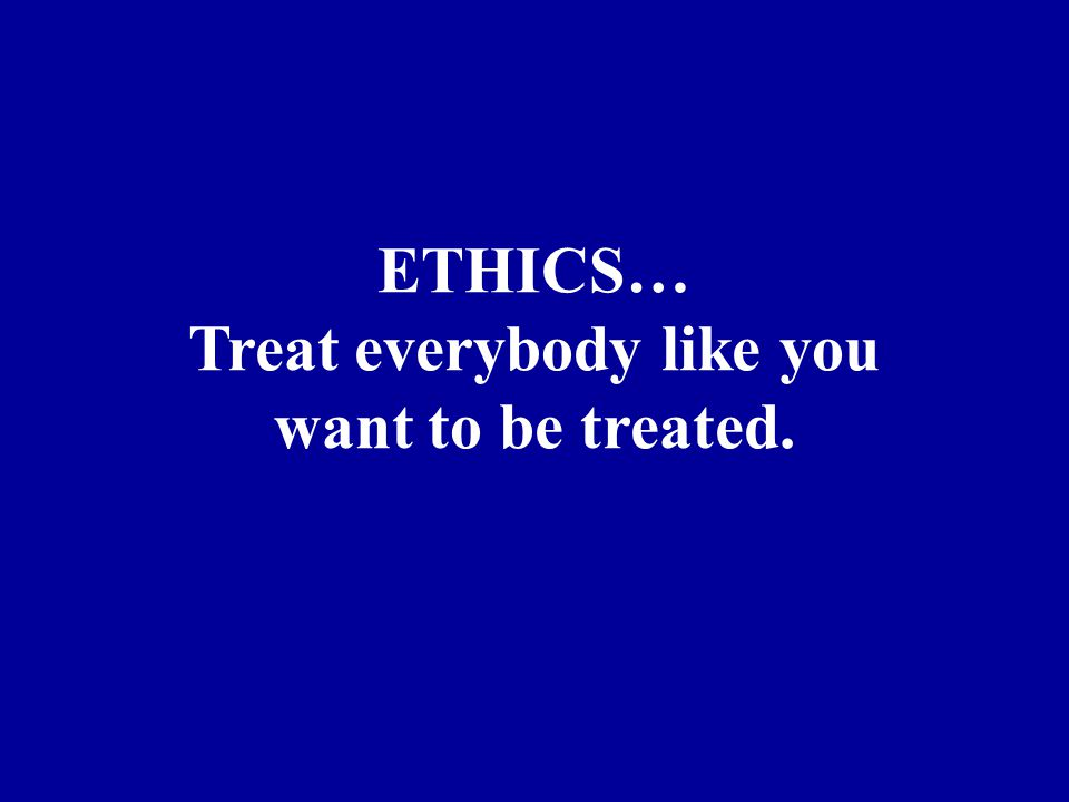 ETHICS… Treat everybody like you want to be treated.