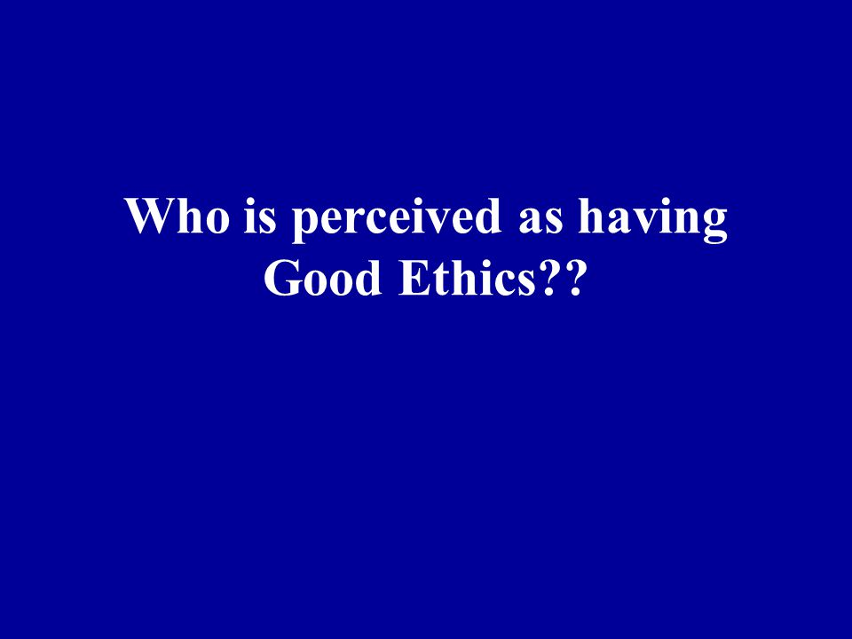 Who is perceived as having Good Ethics