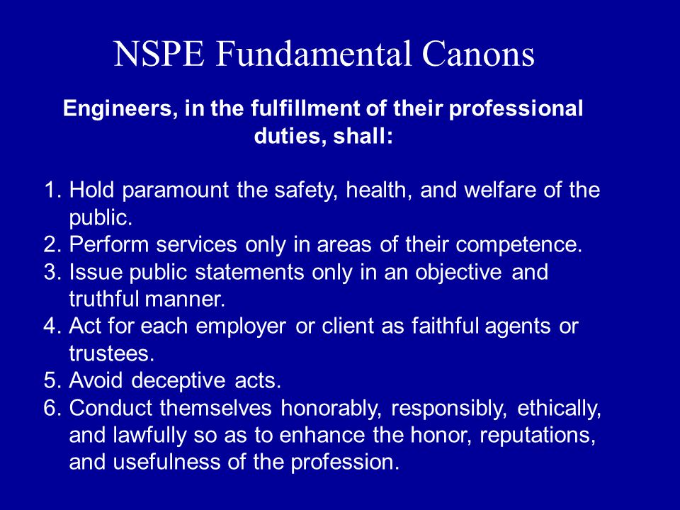 NSPE Fundamental Canons Engineers, in the fulfillment of their professional duties, shall: 1.Hold paramount the safety, health, and welfare of the public.