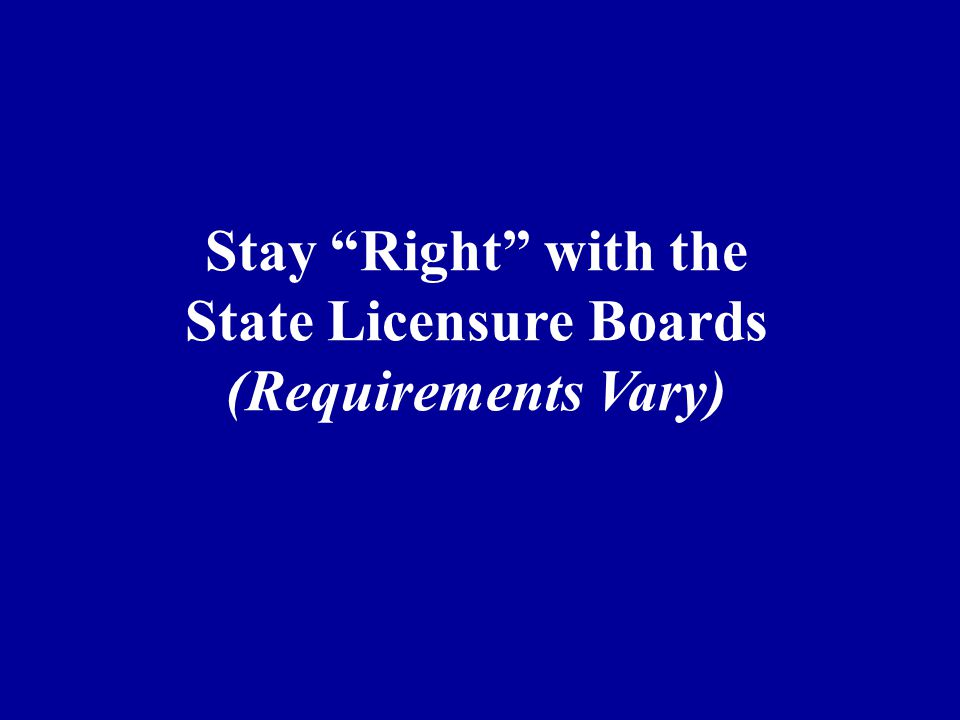 Stay Right with the State Licensure Boards (Requirements Vary)