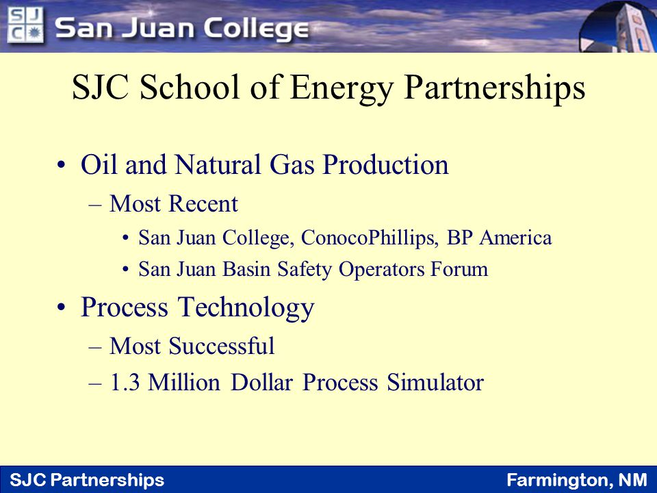 SJC Partnerships Farmington, NM SJC School of Energy Partnerships Oil and Natural Gas Production –Most Recent San Juan College, ConocoPhillips, BP Ame