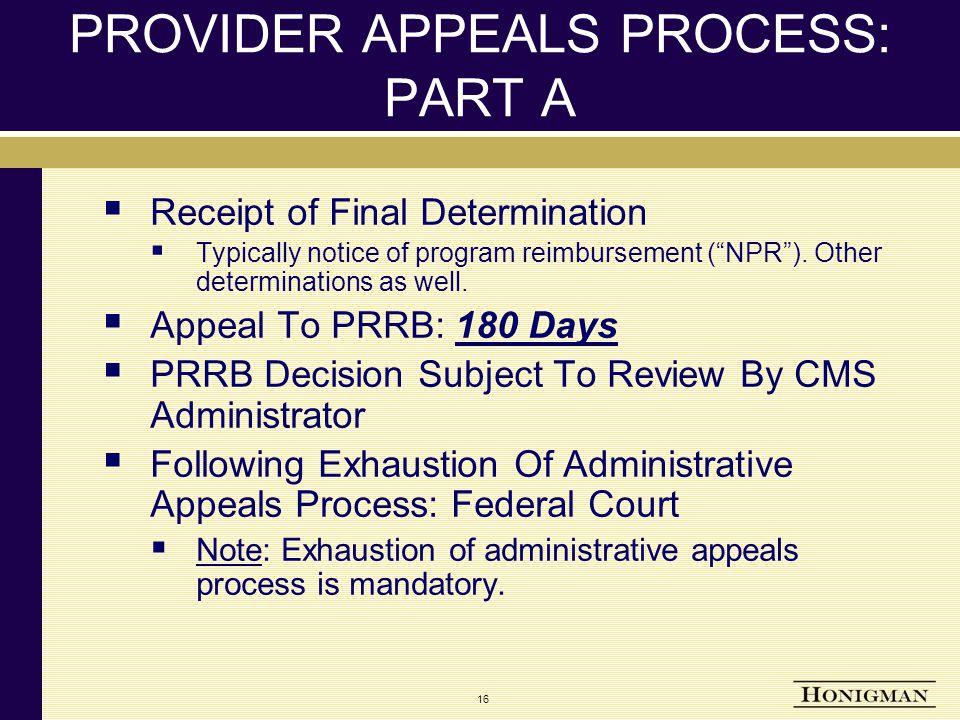 16 PROVIDER APPEALS PROCESS: PART A  Receipt of Final Determination  Typically notice of program reimbursement ( NPR ).