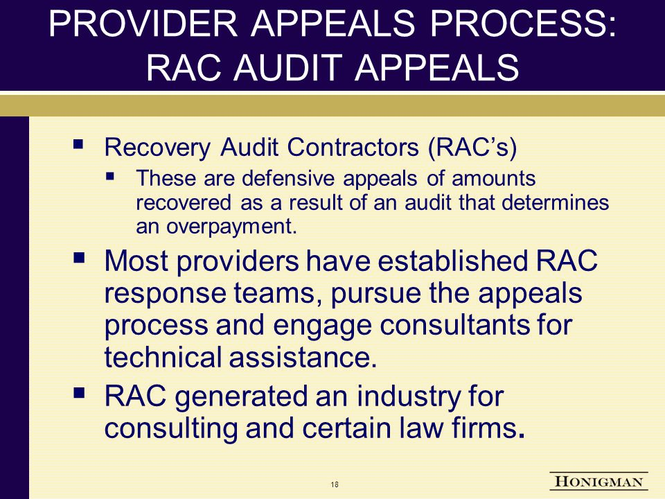 18 PROVIDER APPEALS PROCESS: RAC AUDIT APPEALS  Recovery Audit Contractors (RAC's)  These are defensive appeals of amounts recovered as a result of an audit that determines an overpayment.