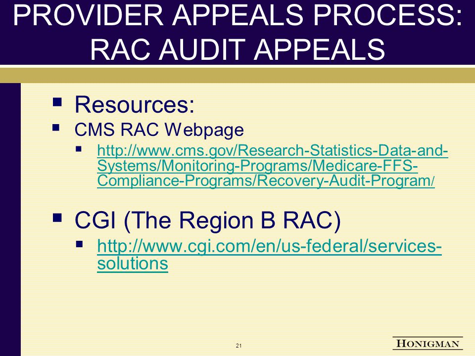 21 PROVIDER APPEALS PROCESS: RAC AUDIT APPEALS  Resources:  CMS RAC Webpage  http://www.cms.gov/Research-Statistics-Data-and- Systems/Monitoring-Programs/Medicare-FFS- Compliance-Programs/Recovery-Audit-Program / http://www.cms.gov/Research-Statistics-Data-and- Systems/Monitoring-Programs/Medicare-FFS- Compliance-Programs/Recovery-Audit-Program /  CGI (The Region B RAC)  http://www.cgi.com/en/us-federal/services- solutions http://www.cgi.com/en/us-federal/services- solutions