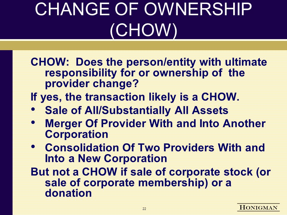 22 CHANGE OF OWNERSHIP (CHOW) CHOW: Does the person/entity with ultimate responsibility for or ownership of the provider change.