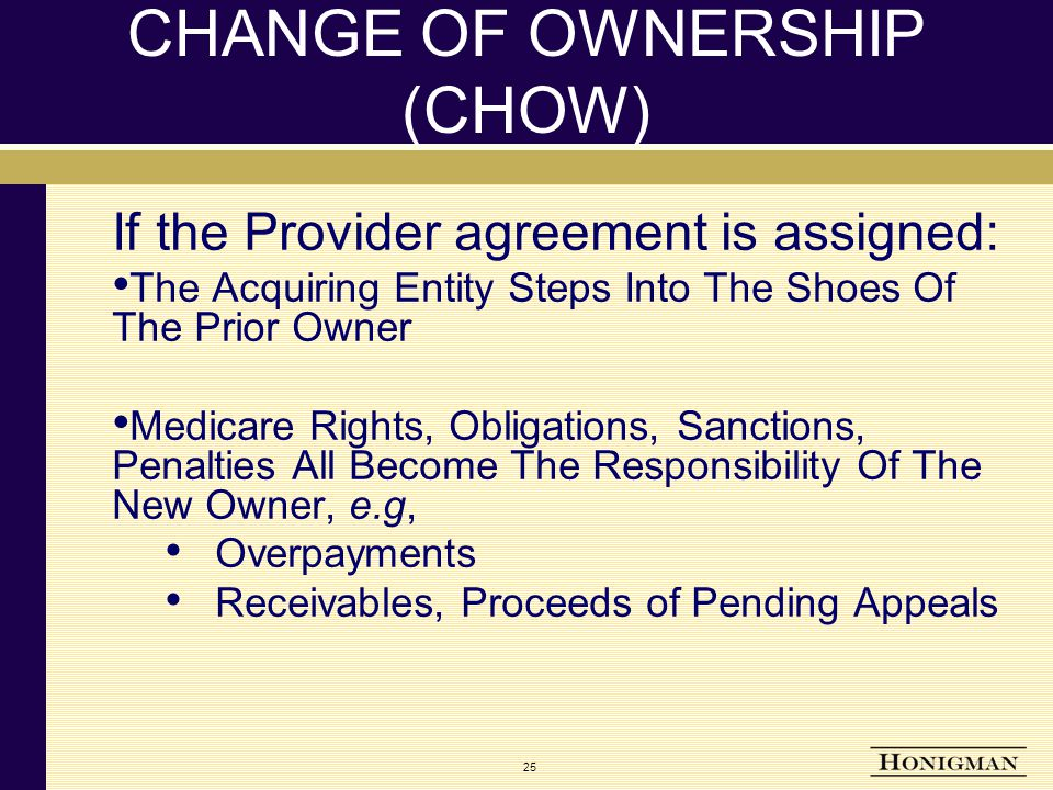 25 CHANGE OF OWNERSHIP (CHOW) If the Provider agreement is assigned: The Acquiring Entity Steps Into The Shoes Of The Prior Owner Medicare Rights, Obligations, Sanctions, Penalties All Become The Responsibility Of The New Owner, e.g, Overpayments Receivables, Proceeds of Pending Appeals