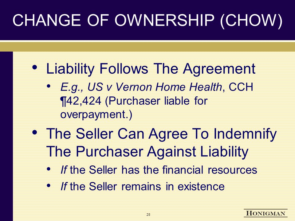 28 CHANGE OF OWNERSHIP (CHOW) Liability Follows The Agreement E.g., US v Vernon Home Health, CCH ¶42,424 (Purchaser liable for overpayment.) The Seller Can Agree To Indemnify The Purchaser Against Liability If the Seller has the financial resources If the Seller remains in existence
