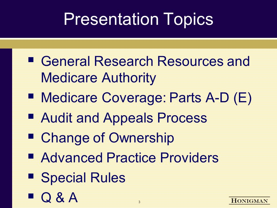 3 Presentation Topics  General Research Resources and Medicare Authority  Medicare Coverage: Parts A-D (E)  Audit and Appeals Process  Change of Ownership  Advanced Practice Providers  Special Rules  Q & A