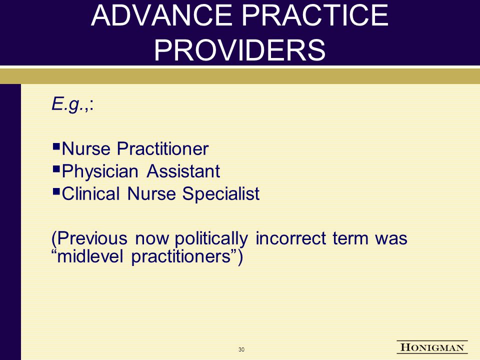 30 ADVANCE PRACTICE PROVIDERS E.g.,:  Nurse Practitioner  Physician Assistant  Clinical Nurse Specialist (Previous now politically incorrect term was midlevel practitioners )