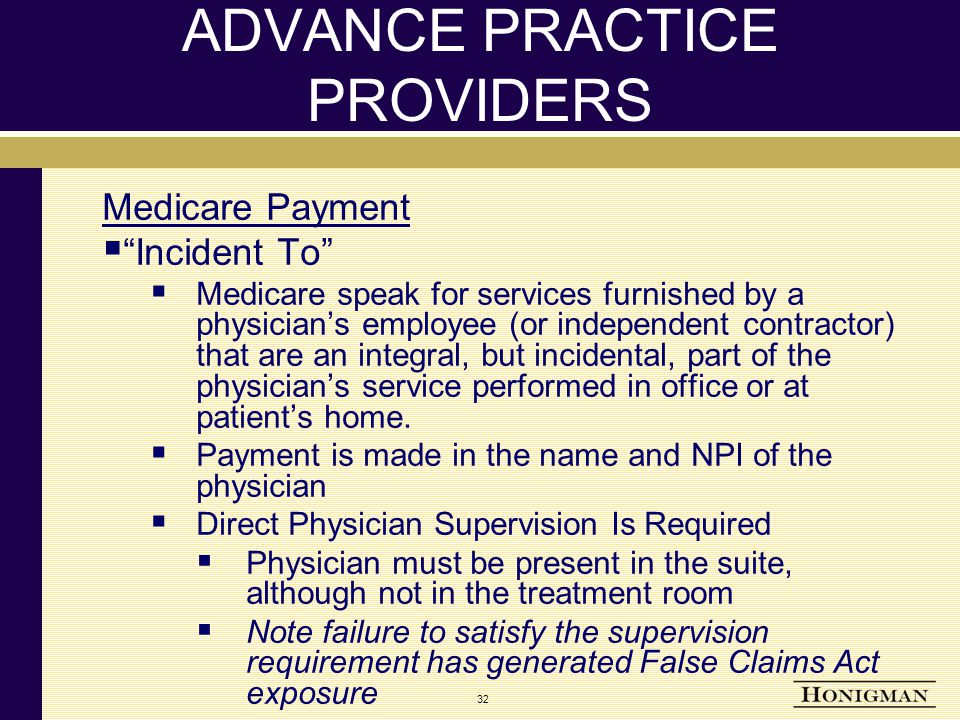 32 ADVANCE PRACTICE PROVIDERS Medicare Payment  Incident To  Medicare speak for services furnished by a physician's employee (or independent contractor) that are an integral, but incidental, part of the physician's service performed in office or at patient's home.
