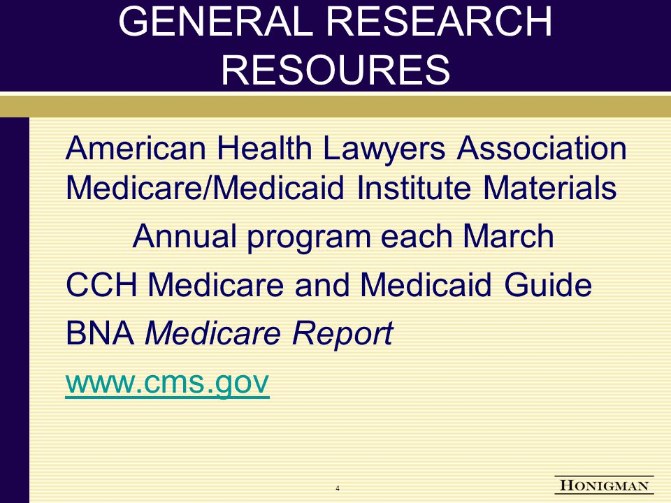 4 GENERAL RESEARCH RESOURES American Health Lawyers Association Medicare/Medicaid Institute Materials Annual program each March CCH Medicare and Medicaid Guide BNA Medicare Report www.cms.gov