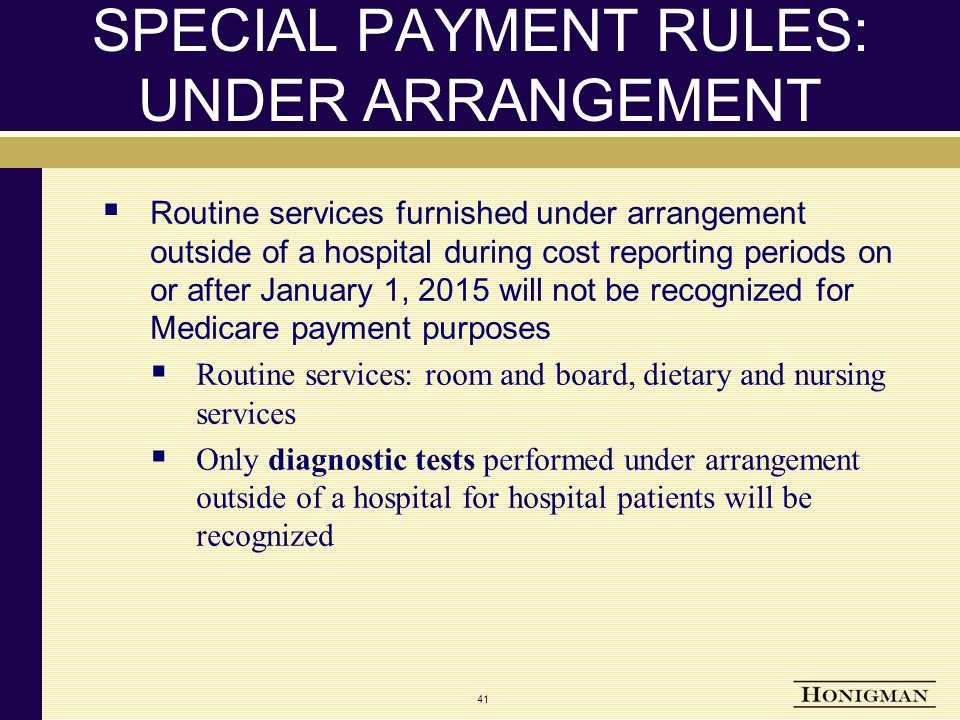 SPECIAL PAYMENT RULES: UNDER ARRANGEMENT  Routine services furnished under arrangement outside of a hospital during cost reporting periods on or after January 1, 2015 will not be recognized for Medicare payment purposes  Routine services: room and board, dietary and nursing services  Only diagnostic tests performed under arrangement outside of a hospital for hospital patients will be recognized 41