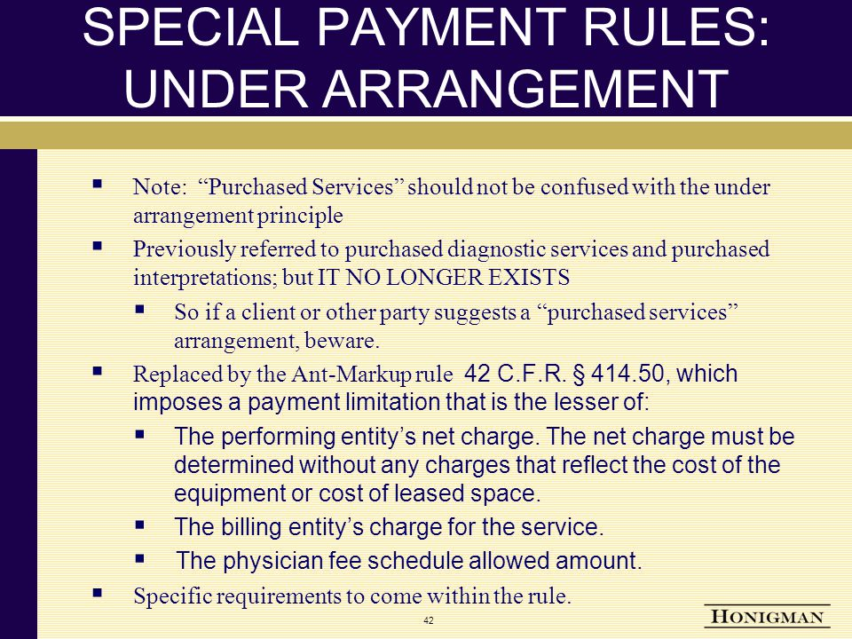 SPECIAL PAYMENT RULES: UNDER ARRANGEMENT  Note: Purchased Services should not be confused with the under arrangement principle  Previously referred to purchased diagnostic services and purchased interpretations; but IT NO LONGER EXISTS  So if a client or other party suggests a purchased services arrangement, beware.