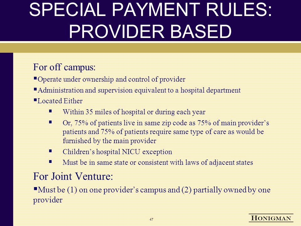 SPECIAL PAYMENT RULES: PROVIDER BASED For off campus:  Operate under ownership and control of provider  Administration and supervision equivalent to a hospital department  Located Either  Within 35 miles of hospital or during each year  Or, 75% of patients live in same zip code as 75% of main provider's patients and 75% of patients require same type of care as would be furnished by the main provider  Children's hospital NICU exception  Must be in same state or consistent with laws of adjacent states For Joint Venture:  Must be (1) on one provider's campus and (2) partially owned by one provider 47