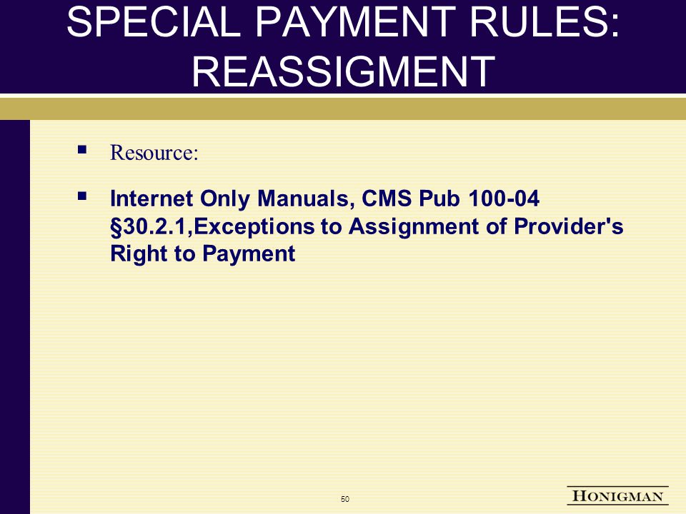 SPECIAL PAYMENT RULES: REASSIGMENT  Resource:  Internet Only Manuals, CMS Pub 100-04 §30.2.1,Exceptions to Assignment of Provider s Right to Payment 50