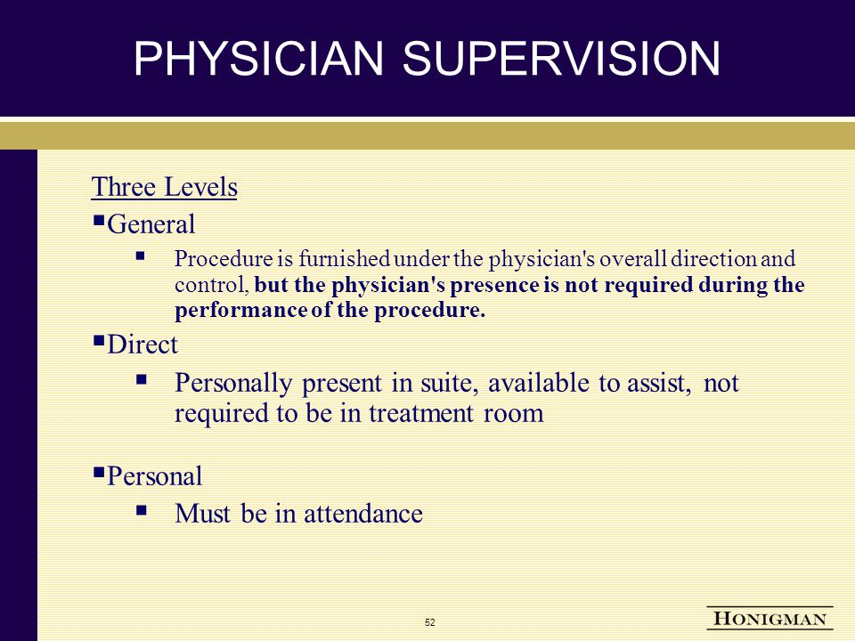 52 PHYSICIAN SUPERVISION Three Levels  General  Procedure is furnished under the physician s overall direction and control, but the physician s presence is not required during the performance of the procedure.