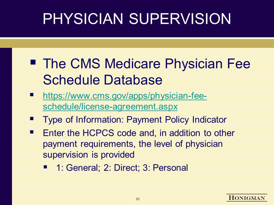 53 PHYSICIAN SUPERVISION  The CMS Medicare Physician Fee Schedule Database  https://www.cms.gov/apps/physician-fee- schedule/license-agreement.aspx https://www.cms.gov/apps/physician-fee- schedule/license-agreement.aspx  Type of Information: Payment Policy Indicator  Enter the HCPCS code and, in addition to other payment requirements, the level of physician supervision is provided  1: General; 2: Direct; 3: Personal