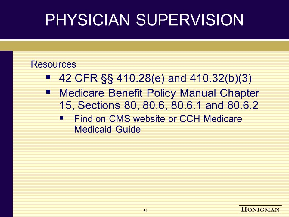 54 PHYSICIAN SUPERVISION Resources  42 CFR §§ 410.28(e) and 410.32(b)(3)  Medicare Benefit Policy Manual Chapter 15, Sections 80, 80.6, 80.6.1 and 80.6.2  Find on CMS website or CCH Medicare Medicaid Guide