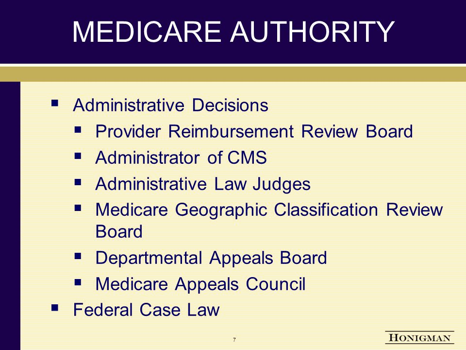 MEDICARE AUTHORITY  Administrative Decisions  Provider Reimbursement Review Board  Administrator of CMS  Administrative Law Judges  Medicare Geographic Classification Review Board  Departmental Appeals Board  Medicare Appeals Council  Federal Case Law 7